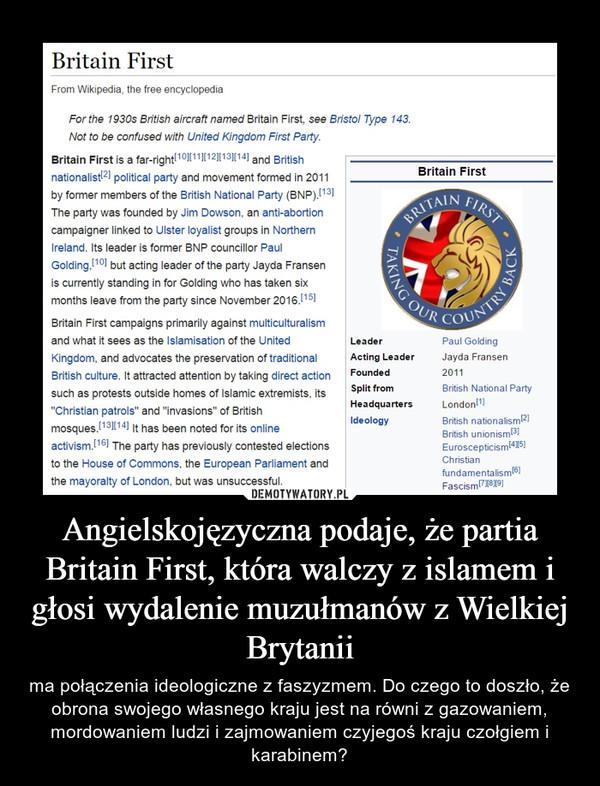 Angielskojęzyczna podaje, że partia Britain First, która walczy z islamem i głosi wydalenie muzułmanów z Wielkiej Brytanii – ma połączenia ideologiczne z faszyzmem. Do czego to doszło, że obrona swojego własnego kraju jest na równi z gazowaniem, mordowaniem ludzi i zajmowaniem czyjegoś kraju czołgiem i karabinem?