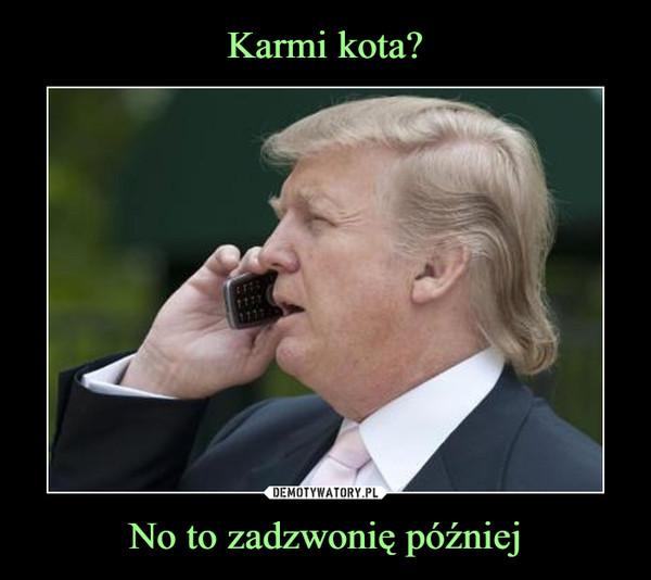 No to zadzwonię później –