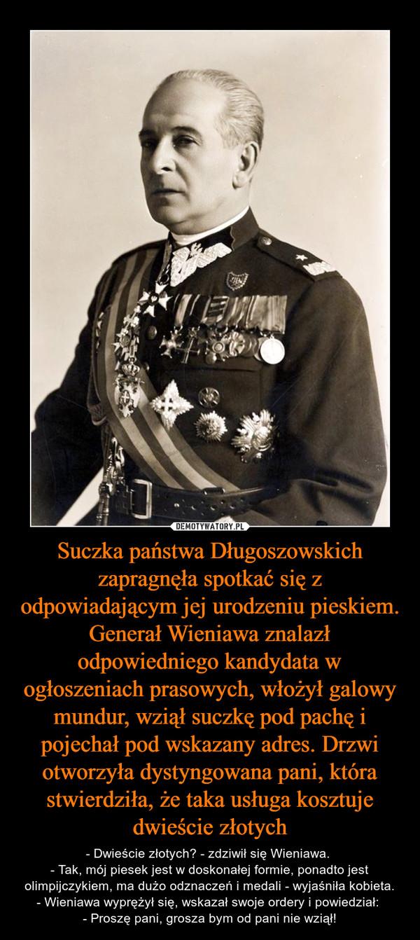 Suczka państwa Długoszowskich zapragnęła spotkać się z odpowiadającym jej urodzeniu pieskiem. Generał Wieniawa znalazł odpowiedniego kandydata w ogłoszeniach prasowych, włożył galowy mundur, wziął suczkę pod pachę i pojechał pod wskazany adres. Drzwi otworzyła dystyngowana pani, która stwierdziła, że taka usługa kosztuje dwieście złotych – - Dwieście złotych? - zdziwił się Wieniawa. - Tak, mój piesek jest w doskonałej formie, ponadto jest olimpijczykiem, ma dużo odznaczeń i medali - wyjaśniła kobieta.- Wieniawa wyprężył się, wskazał swoje ordery i powiedział: - Proszę pani, grosza bym od pani nie wziął!