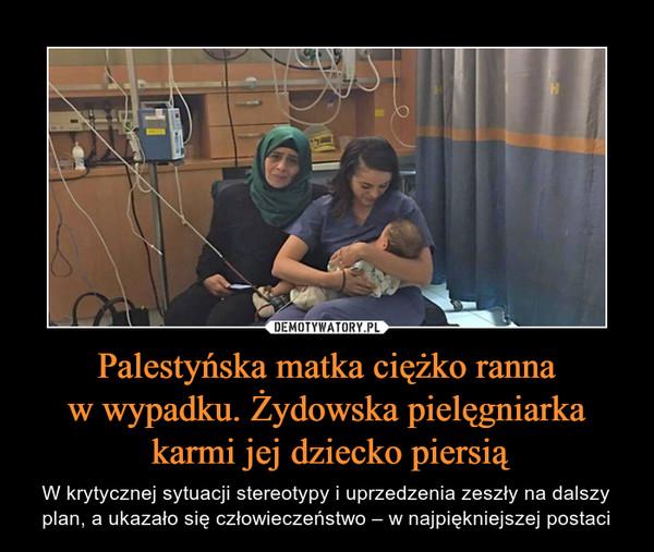 Palestyńska matka ciężko rannaw wypadku. Żydowska pielęgniarka karmi jej dziecko piersią – W krytycznej sytuacji stereotypy i uprzedzenia zeszły na dalszy plan, a ukazało się człowieczeństwo – w najpiękniejszej postaci