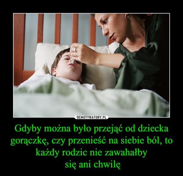 Gdyby można było przejąć od dziecka gorączkę, czy przenieść na siebie ból, to każdy rodzic nie zawahałby się ani chwilę –