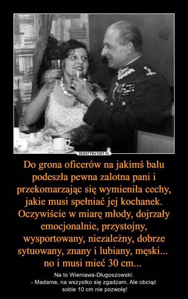 Do grona oficerów na jakimś balu podeszła pewna zalotna pani i przekomarzając się wymieniła cechy, jakie musi spełniać jej kochanek. Oczywiście w miarę młody, dojrzały emocjonalnie, przystojny, wysportowany, niezależny, dobrze sytuowany, znany i lubiany, męski... no i musi mieć 30 cm...  – Na to Wieniawa-Długoszowski:- Madame, na wszystko się zgadzam. Ale obciąć sobie 10 cm nie pozwolę!