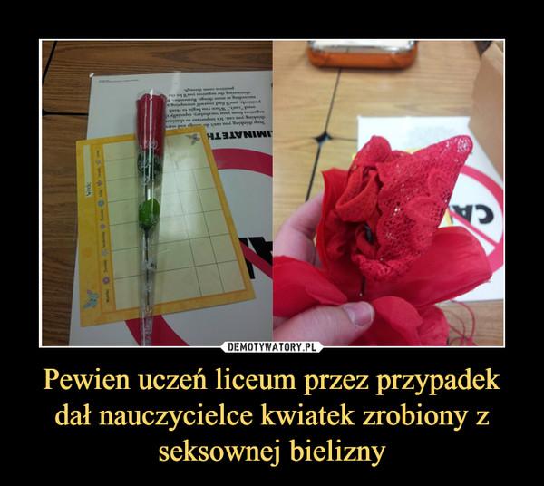 Pewien uczeń liceum przez przypadek dał nauczycielce kwiatek zrobiony z seksownej bielizny –