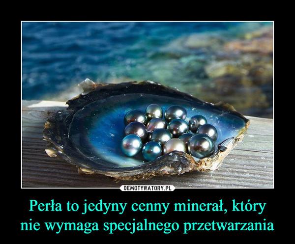 Perła to jedyny cenny minerał, którynie wymaga specjalnego przetwarzania –