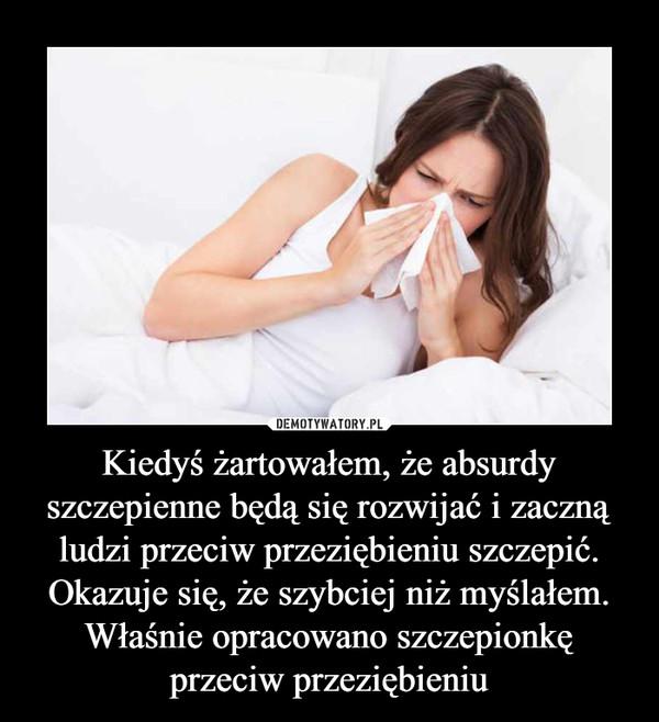 Kiedyś żartowałem, że absurdy szczepienne będą się rozwijać i zaczną ludzi przeciw przeziębieniu szczepić. Okazuje się, że szybciej niż myślałem. Właśnie opracowano szczepionkę przeciw przeziębieniu –