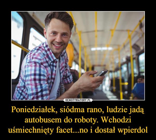 Poniedziałek, siódma rano, ludzie jadą autobusem do roboty. Wchodzi uśmiechnięty facet...no i dostał wpierdol –