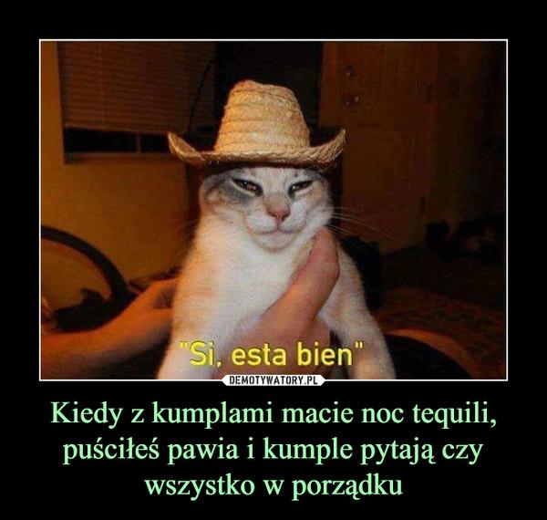 Kiedy z kumplami macie noc tequili, puściłeś pawia i kumple pytają czy wszystko w porządku –