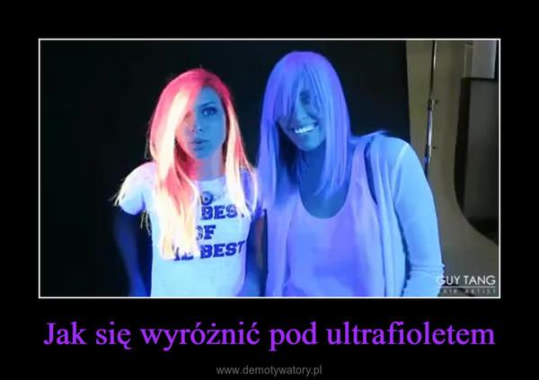 Jak się wyróżnić pod ultrafioletem –
