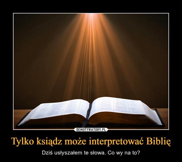 Tylko ksiądz może interpretować Biblię – Dziś usłyszałem te słowa. Co wy na to?