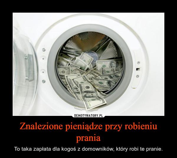 Znalezione pieniądze przy robieniu prania – To taka zapłata dla kogoś z domowników, który robi te pranie.