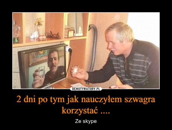 2 dni po tym jak nauczyłem szwagra korzystać .... – Ze skype