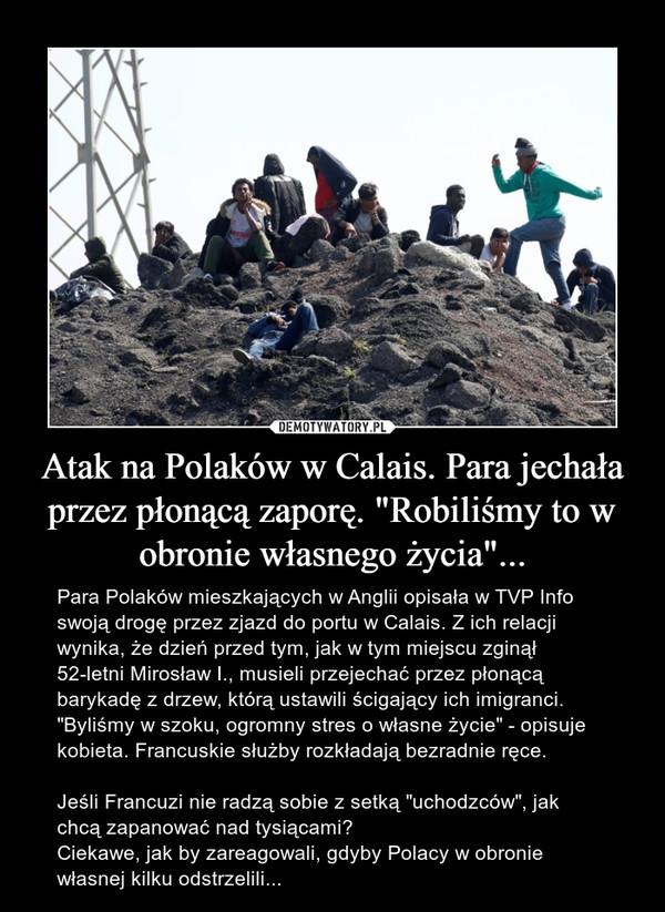 """Atak na Polaków w Calais. Para jechała przez płonącą zaporę. """"Robiliśmy to w obronie własnego życia""""... – Para Polaków mieszkających w Anglii opisała w TVP Info swoją drogę przez zjazd do portu w Calais. Z ich relacji wynika, że dzień przed tym, jak w tym miejscu zginął 52-letni Mirosław I., musieli przejechać przez płonącą barykadę z drzew, którą ustawili ścigający ich imigranci. """"Byliśmy w szoku, ogromny stres o własne życie"""" - opisuje kobieta. Francuskie służby rozkładają bezradnie ręce.Jeśli Francuzi nie radzą sobie z setką """"uchodzców"""", jak chcą zapanować nad tysiącami?Ciekawe, jak by zareagowali, gdyby Polacy w obronie własnej kilku odstrzelili..."""