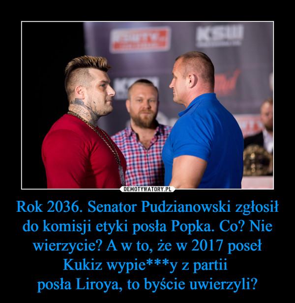 Rok 2036. Senator Pudzianowski zgłosił do komisji etyki posła Popka. Co? Nie wierzycie? A w to, że w 2017 poseł Kukiz wypie***y z partii posła Liroya, to byście uwierzyli? –