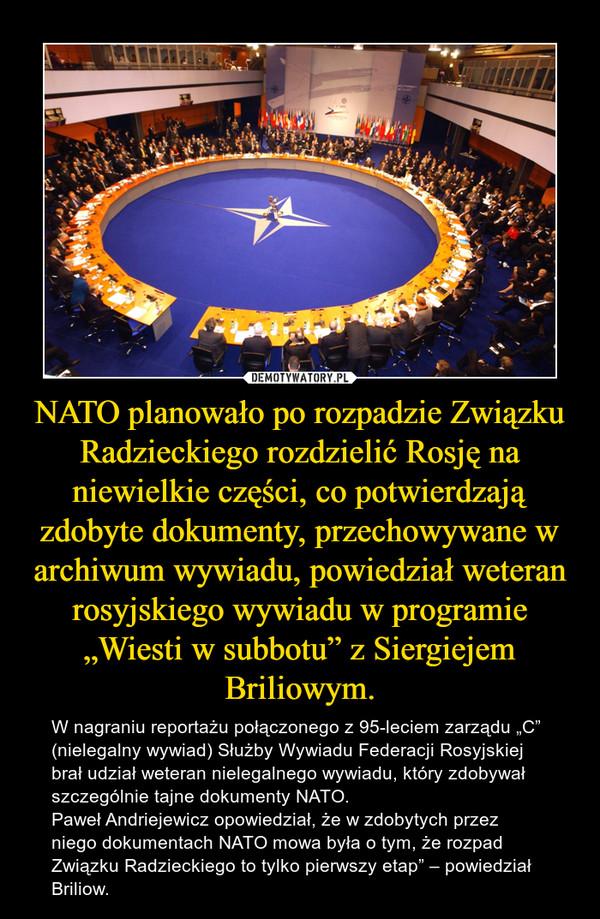 """NATO planowało po rozpadzie Związku Radzieckiego rozdzielić Rosję na niewielkie części, co potwierdzają zdobyte dokumenty, przechowywane w archiwum wywiadu, powiedział weteran rosyjskiego wywiadu w programie """"Wiesti w subbotu"""" z Siergiejem Briliowym. – W nagraniu reportażu połączonego z 95-leciem zarządu """"C"""" (nielegalny wywiad) Służby Wywiadu Federacji Rosyjskiej brał udział weteran nielegalnego wywiadu, który zdobywał szczególnie tajne dokumenty NATO.  Paweł Andriejewicz opowiedział, że w zdobytych przez niego dokumentach NATO mowa była o tym, że rozpad Związku Radzieckiego to tylko pierwszy etap"""" – powiedział Briliow."""