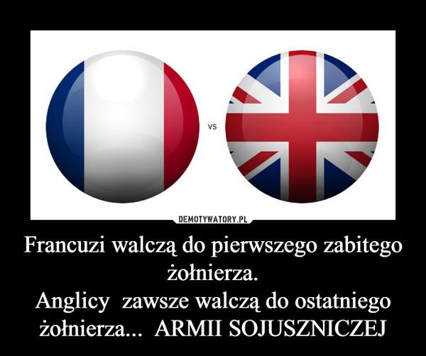 Francuzi walczą do pierwszego zabitego żołnierza.Anglicy  zawsze walczą do ostatniego żołnierza...  ARMII SOJUSZNICZEJ –