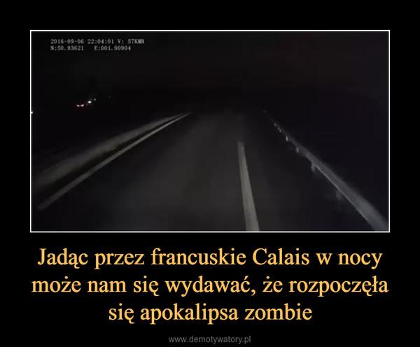 Jadąc przez francuskie Calais w nocy może nam się wydawać, że rozpoczęła się apokalipsa zombie –