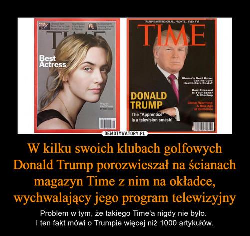 W kilku swoich klubach golfowych Donald Trump porozwieszał na ścianach magazyn Time z nim na okładce, wychwalający jego program telewizyjny