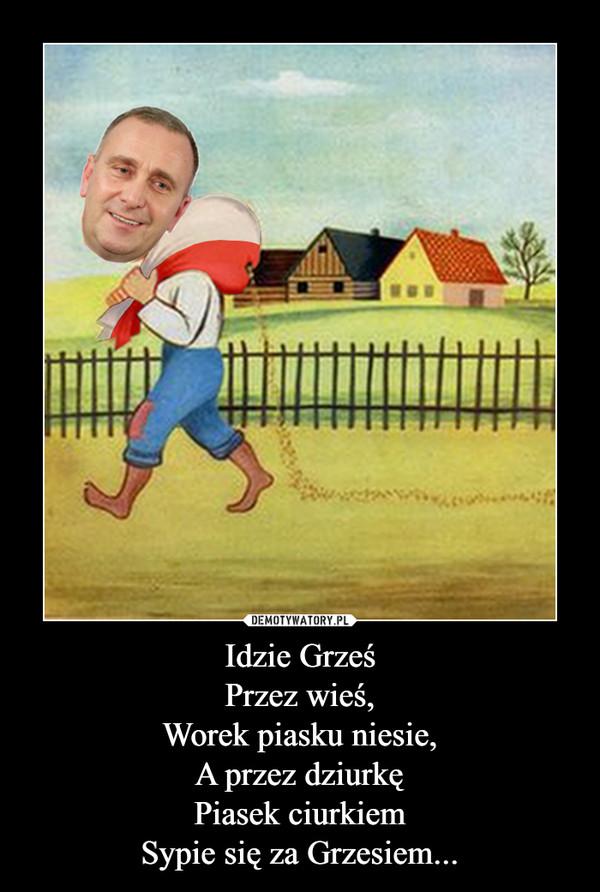 Idzie GrześPrzez wieś,Worek piasku niesie,A przez dziurkęPiasek ciurkiemSypie się za Grzesiem... –