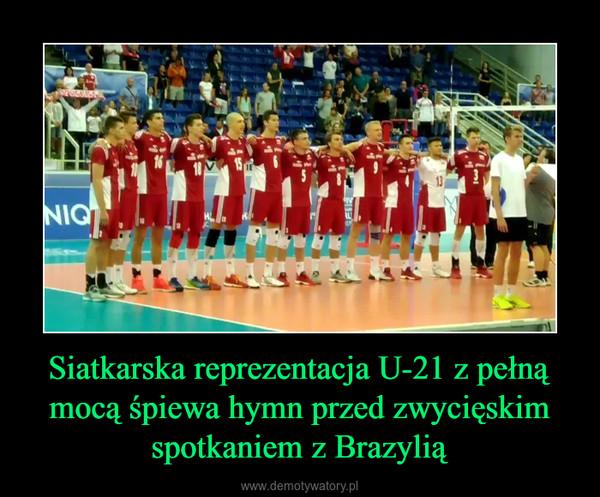 Siatkarska reprezentacja U-21 z pełną mocą śpiewa hymn przed zwycięskim spotkaniem z Brazylią –