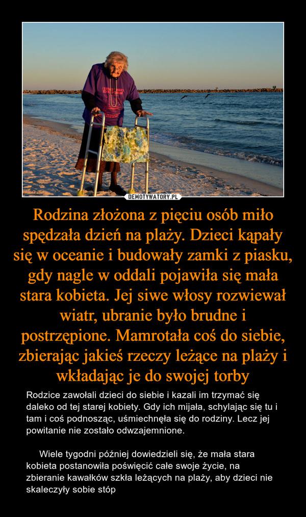 Rodzina złożona z pięciu osób miło spędzała dzień na plaży. Dzieci kąpały się w oceanie i budowały zamki z piasku, gdy nagle w oddali pojawiła się mała stara kobieta. Jej siwe włosy rozwiewał wiatr, ubranie było brudne i postrzępione. Mamrotała coś do siebie, zbierając jakieś rzeczy leżące na plaży i wkładając je do swojej torby – Rodzice zawołali dzieci do siebie i kazali im trzymać się daleko od tej starej kobiety. Gdy ich mijała, schylając się tu i tam i coś podnosząc, uśmiechnęła się do rodziny. Lecz jej powitanie nie zostało odwzajemnione.     Wiele tygodni później dowiedzieli się, że mała stara kobieta postanowiła poświęcić całe swoje życie, na zbieranie kawałków szkła leżących na plaży, aby dzieci nie skaleczyły sobie stóp