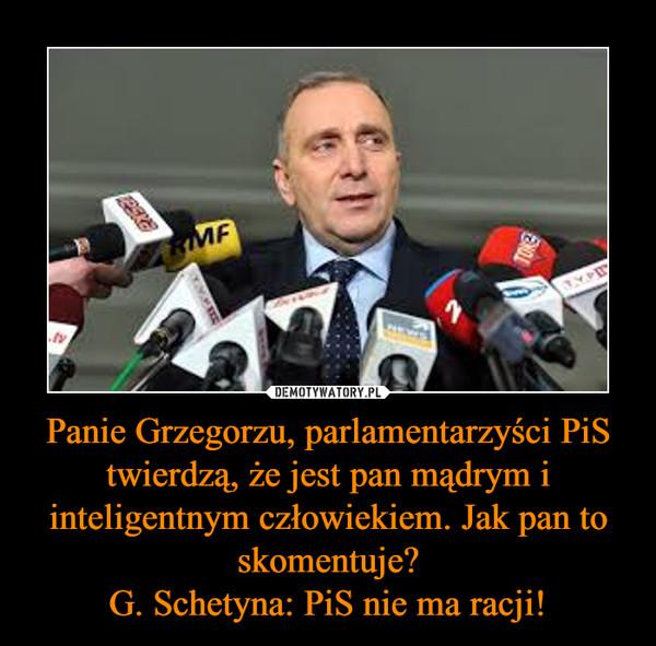 Panie Grzegorzu, parlamentarzyści PiS twierdzą, że jest pan mądrym i inteligentnym człowiekiem. Jak pan to skomentuje?G. Schetyna: PiS nie ma racji! –