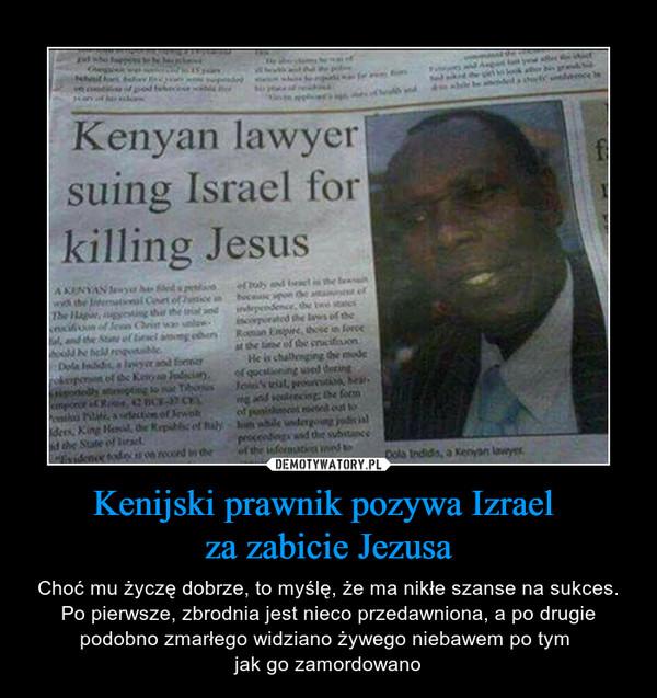 Kenijski prawnik pozywa Izrael za zabicie Jezusa – Choć mu życzę dobrze, to myślę, że ma nikłe szanse na sukces. Po pierwsze, zbrodnia jest nieco przedawniona, a po drugie podobno zmarłego widziano żywego niebawem po tym jak go zamordowano Kenyan lawyer suing Israel for killing Jesus