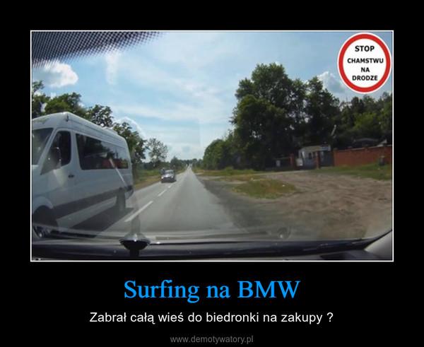 Surfing na BMW – Zabrał całą wieś do biedronki na zakupy ?