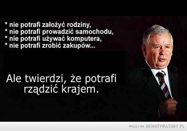 Kaczyński –  * nie potrafi założyć rodziny, * nie potrafi prowadzić samochodu, * nie potrafi używać komputera, * nie potrafi zrobić zakupów... Ale twierdzi, że potrafi rządzić krajem.