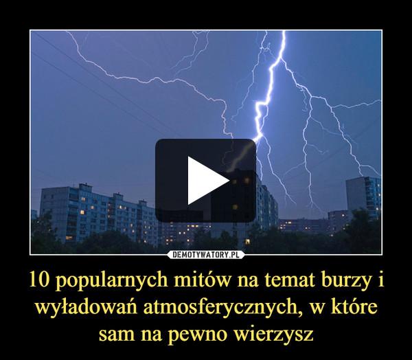 10 popularnych mitów na temat burzy i wyładowań atmosferycznych, w które sam na pewno wierzysz –
