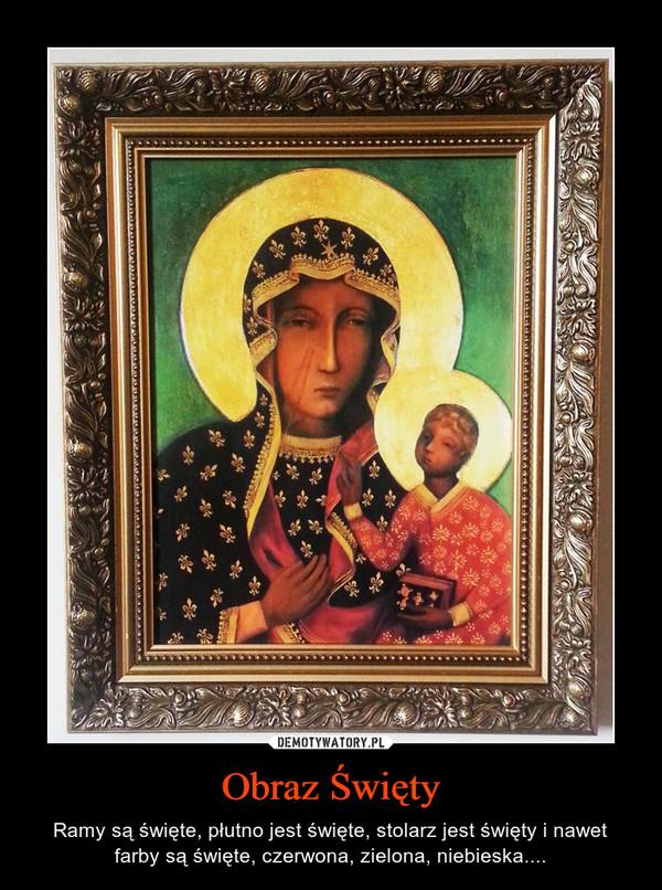 Obraz Święty – Ramy są święte, płutno jest święte, stolarz jest święty i nawet farby są święte, czerwona, zielona, niebieska....