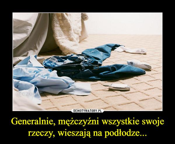 Generalnie, mężczyźni wszystkie swoje rzeczy, wieszają na podłodze... –