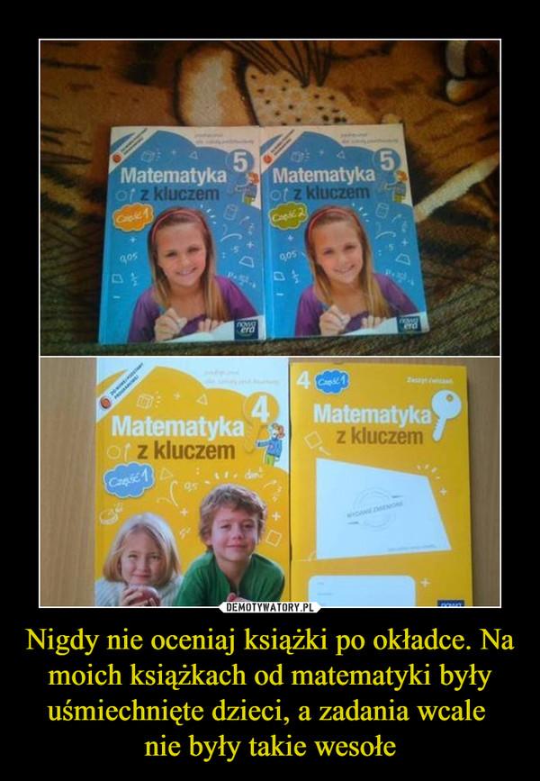 Nigdy nie oceniaj książki po okładce. Na moich książkach od matematyki były uśmiechnięte dzieci, a zadania wcale nie były takie wesołe –  Matematyka z kluczem