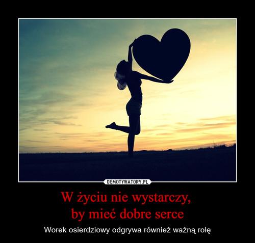W życiu nie wystarczy,  by mieć dobre serce