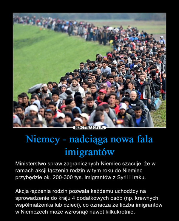 Niemcy - nadciąga nowa fala imigrantów – Ministerstwo spraw zagranicznych Niemiec szacuje, że w ramach akcji łączenia rodzin w tym roku do Niemiec przybędzie ok. 200-300 tys. imigrantów z Syrii i Iraku.Akcja łączenia rodzin pozwala każdemu uchodźcy na sprowadzenie do kraju 4 dodatkowych osób (np. krewnych, współmałżonka lub dzieci), co oznacza że liczba imigrantów w Niemczech może wzrosnąć nawet kilkukrotnie.
