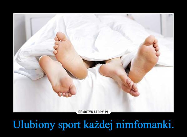 Ulubiony sport każdej nimfomanki. –