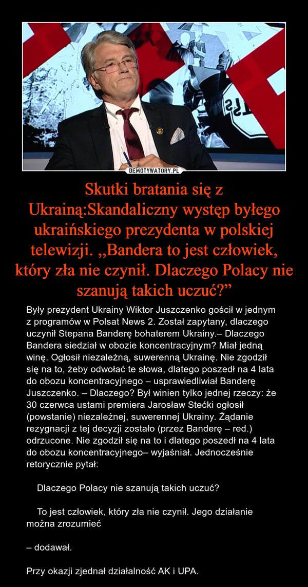 """Skutki bratania się z Ukrainą:Skandaliczny występ byłego ukraińskiego prezydenta w polskiej telewizji. ,,Bandera to jest człowiek, który zła nie czynił. Dlaczego Polacy nie szanują takich uczuć?"""" – Były prezydent Ukrainy Wiktor Juszczenko gościł w jednym z programów w Polsat News 2. Został zapytany, dlaczego uczynił Stepana Banderę bohaterem Ukrainy.– Dlaczego Bandera siedział w obozie koncentracyjnym? Miał jedną winę. Ogłosił niezależną, suwerenną Ukrainę. Nie zgodził się na to, żeby odwołać te słowa, dlatego poszedł na 4 lata do obozu koncentracyjnego – usprawiedliwiał Banderę Juszczenko. – Dlaczego? Był winien tylko jednej rzeczy: że 30 czerwca ustami premiera Jarosław Stećki ogłosił (powstanie) niezależnej, suwerennej Ukrainy. Żądanie rezygnacji z tej decyzji zostało (przez Banderę – red.) odrzucone. Nie zgodził się na to i dlatego poszedł na 4 lata do obozu koncentracyjnego– wyjaśniał. Jednocześnie retorycznie pytał:    Dlaczego Polacy nie szanują takich uczuć?    To jest człowiek, który zła nie czynił. Jego działanie można zrozumieć– dodawał.Przy okazji zjednał działalność AK i UPA."""