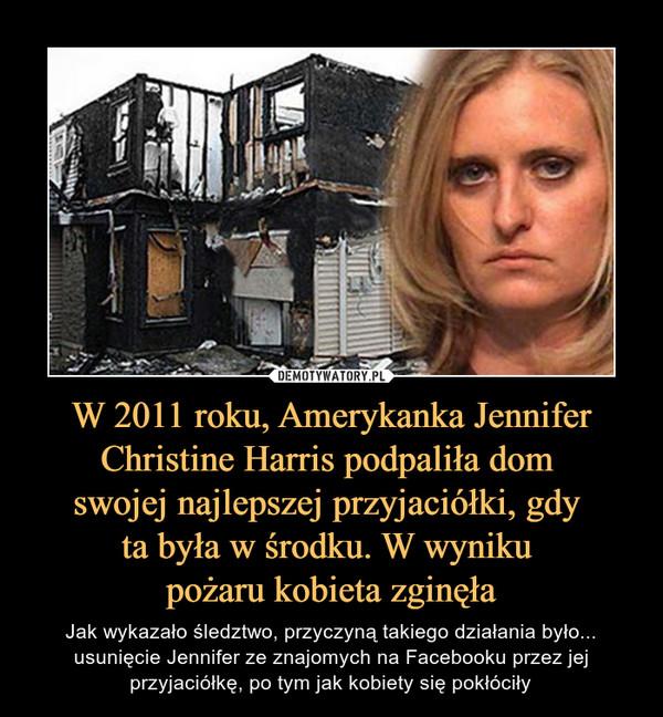 W 2011 roku, Amerykanka Jennifer Christine Harris podpaliła dom swojej najlepszej przyjaciółki, gdy ta była w środku. W wyniku pożaru kobieta zginęła – Jak wykazało śledztwo, przyczyną takiego działania było... usunięcie Jennifer ze znajomych na Facebooku przez jej przyjaciółkę, po tym jak kobiety się pokłóciły