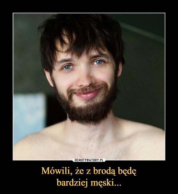 Mówili, że z brodą będębardziej męski... –