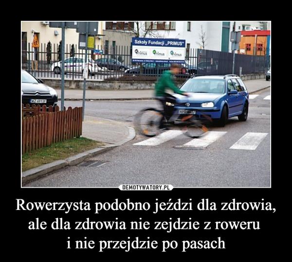 Rowerzysta podobno jeździ dla zdrowia, ale dla zdrowia nie zejdzie z roweru i nie przejdzie po pasach –
