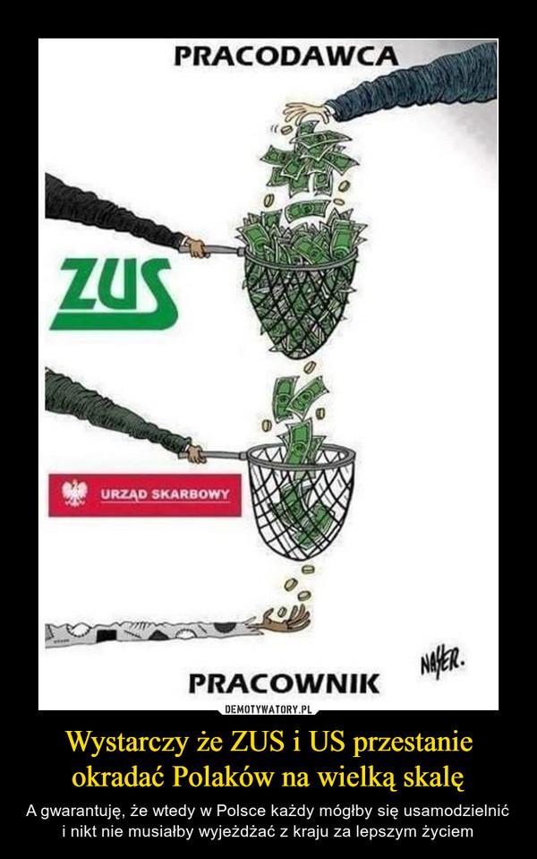 Wystarczy że ZUS i US przestanie okradać Polaków na wielką skalę – A gwarantuję, że wtedy w Polsce każdy mógłby się usamodzielnić i nikt nie musiałby wyjeżdżać z kraju za lepszym życiem PRACODAWCAZUSURZĄD SKARBOWYPRACOWNIK