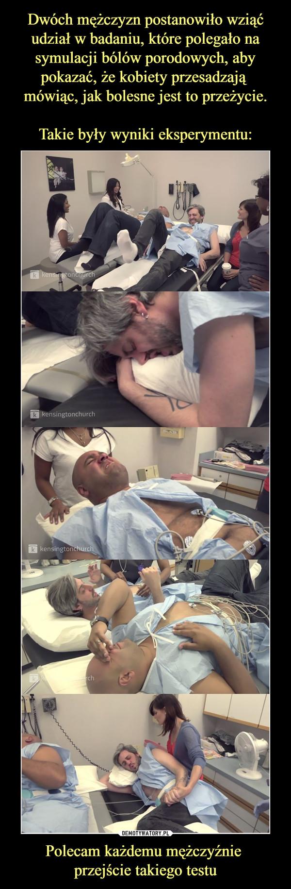 Dwóch mężczyzn postanowiło wziąć udział w badaniu, które polegało na symulacji bólów porodowych, aby pokazać, że kobiety przesadzają  mówiąc, jak bolesne jest to przeżycie.  Takie były wyniki eksperymentu: Polecam każdemu mężczyźnie  przejście takiego testu