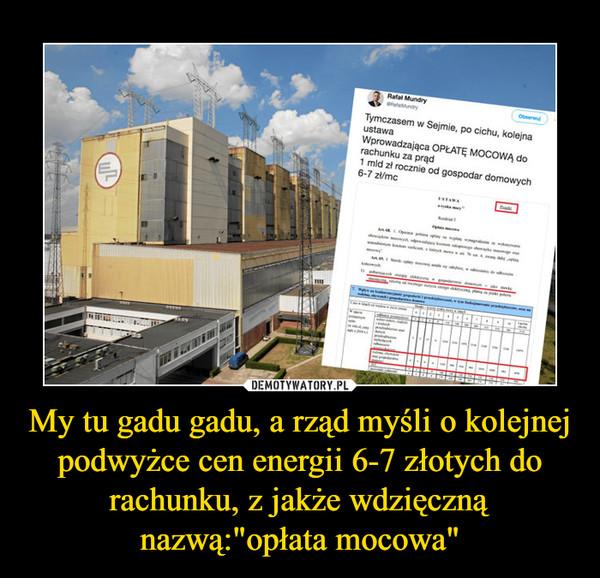 """My tu gadu gadu, a rząd myśli o kolejnej podwyżce cen energii 6-7 złotych do rachunku, z jakże wdzięczną nazwą:""""opłata mocowa"""" –  Tymczasem w Sejmie, po cichu, kolejna ustawa. Wprowadzająca opłatę mocową do rachunku za prąd 1mld rocznie od gospodarstw domowych"""