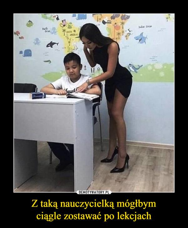 Z taką nauczycielką mógłbymciągle zostawać po lekcjach –