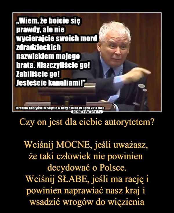 Czy on jest dla ciebie autorytetem?  Wciśnij MOCNE, jeśli uważasz,  że taki człowiek nie powinien  decydować o Polsce. Wciśnij SŁABE, jeśli ma rację i powinien naprawiać nasz kraj i  wsadzić wrogów do więzienia