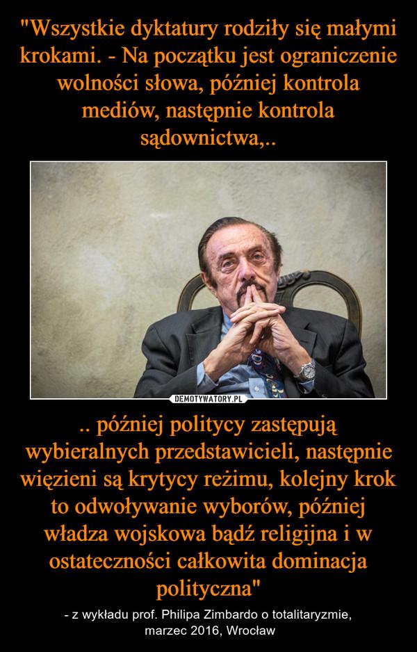 """.. później politycy zastępują wybieralnych przedstawicieli, następnie więzieni są krytycy reżimu, kolejny krok to odwoływanie wyborów, później władza wojskowa bądź religijna i w ostateczności całkowita dominacja polityczna"""" – - z wykładu prof. Philipa Zimbardo o totalitaryzmie, marzec 2016, Wrocław"""