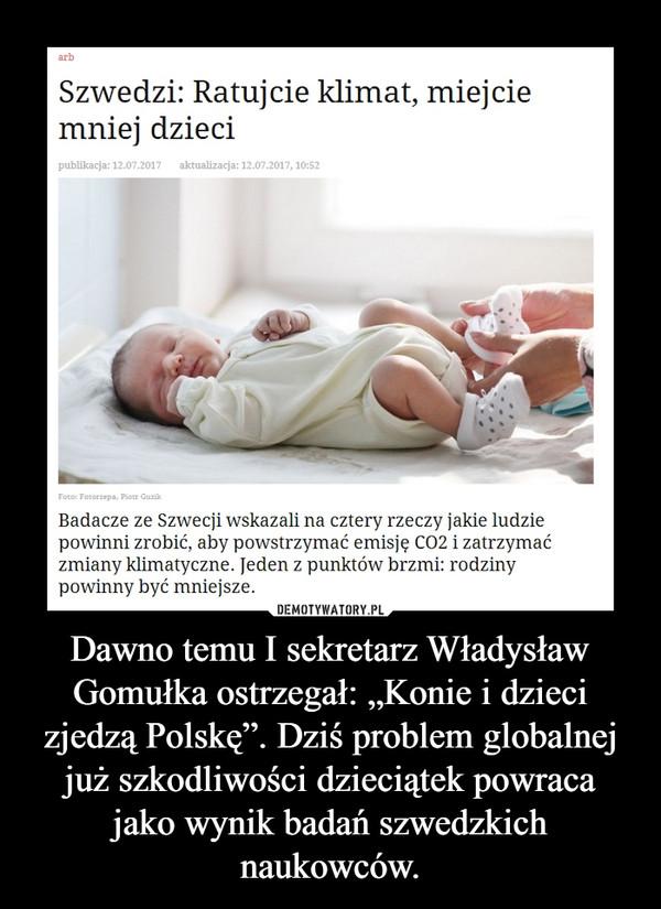 """Dawno temu I sekretarz Władysław Gomułka ostrzegał: """"Konie i dzieci zjedzą Polskę"""". Dziś problem globalnej już szkodliwości dzieciątek powraca jako wynik badań szwedzkich naukowców. –"""