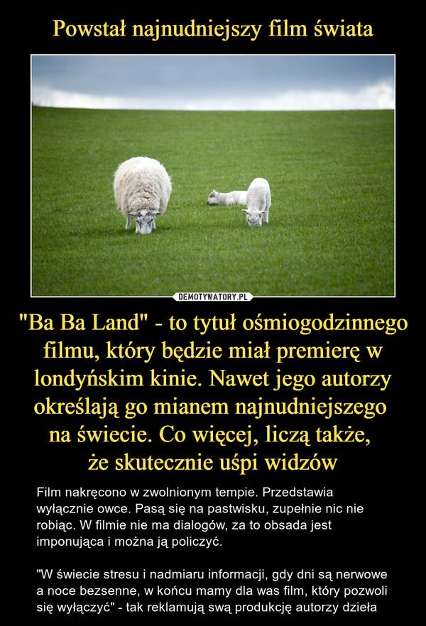 """""""Ba Ba Land"""" - to tytuł ośmiogodzinnego filmu, który będzie miał premierę w londyńskim kinie. Nawet jego autorzy określają go mianem najnudniejszego na świecie. Co więcej, liczą także, że skutecznie uśpi widzów – Film nakręcono w zwolnionym tempie. Przedstawia wyłącznie owce. Pasą się na pastwisku, zupełnie nic nie robiąc. W filmie nie ma dialogów, za to obsada jest imponująca i można ją policzyć. """"W świecie stresu i nadmiaru informacji, gdy dni są nerwowe a noce bezsenne, w końcu mamy dla was film, który pozwoli się wyłączyć"""" - tak reklamują swą produkcję autorzy dzieła"""