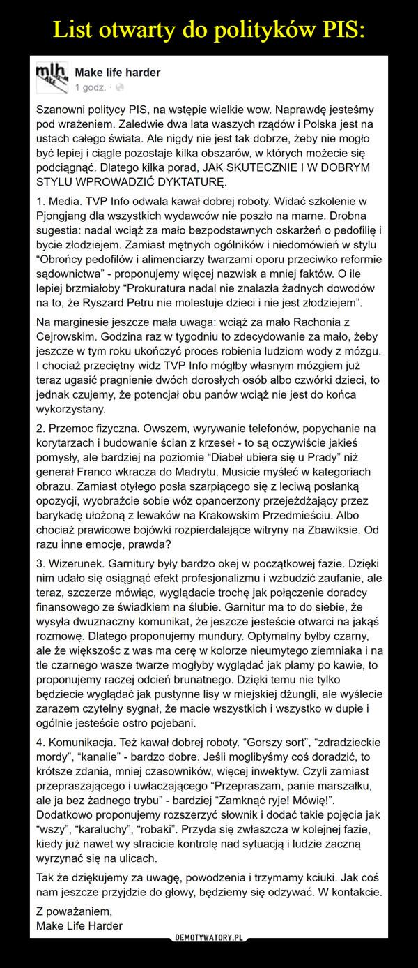 """–  LIST OTWARTY DO POLITYKÓW PISSzanowni politycy PIS, na wstępie wielkie wow. Naprawdę jesteśmy pod wrażeniem. Zaledwie dwa lata waszych rządów i Polska jest na ustach całego świata. Ale nigdy nie jest tak dobrze, żeby nie mogło być lepiej i ciągle pozostaje kilka obszarów, w których możecie się podciągnąć. Dlatego kilka porad, JAK SKUTECZNIE I W DOBRYM STYLU WPROWADZIĆ DYKTATURĘ.1. Media. TVP Info odwala kawał dobrej roboty. Widać szkolenie w Pjongjang dla wszystkich wydawców nie poszło na marne. Drobna sugestia: nadal wciąż za mało bezpodstawnych oskarżeń o pedofilię i bycie złodziejem. Zamiast mętnych ogólników i niedomówień w stylu """"Obrońcy pedofilów i alimenciarzy twarzami oporu przeciwko reformie sądownictwa"""" - proponujemy więcej nazwisk a mniej faktów. O ile lepiej brzmiałoby """"Prokuratura nadal nie znalazła żadnych dowodów na to, że Ryszard Petru nie molestuje dzieci i nie jest złodziejem"""".Na marginesie jeszcze mała uwaga: wciąż za mało Rachonia z Cejrowskim. Godzina raz w tygodniu to zdecydowanie za mało, żeby jeszcze w tym roku ukończyć proces robienia ludziom wody z mózgu. I chociaż przeciętny widz TVP Info mógłby własnym mózgiem już teraz ugasić pragnienie dwóch dorosłych osób albo czwórki dzieci, to jednak czujemy, że potencjał obu panów wciąż nie jest do końca wykorzystany.2. Przemoc fizyczna. Owszem, wyrywanie telefonów, popychanie na korytarzach i budowanie ścian z krzeseł - to są oczywiście jakieś pomysły, ale bardziej na poziomie """"Diabeł ubiera się u Prady"""" niż generał Franco wkracza do Madrytu. Musicie myśleć w kategoriach obrazu. Zamiast otyłego posła szarpiącego się z leciwą posłanką opozycji, wyobraźcie sobie wóz opancerzony przejeżdżający przez barykadę ułożoną z lewaków na Krakowskim Przedmieściu. Albo chociaż prawicowe bojówki rozpierdalające witryny na Zbawiksie. Od razu inne emocje, prawda?3. Wizerunek. Garnitury były bardzo okej w początkowej fazie. Dzięki nim udało się osiągnąć efekt profesjonalizmu i wzbudzić zaufanie, ale teraz, szczer"""