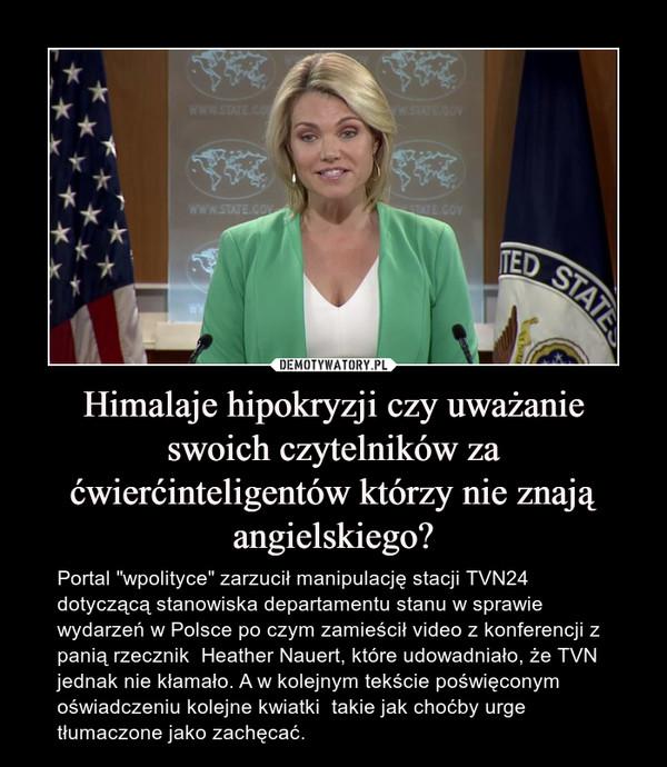 """Himalaje hipokryzji czy uważanie swoich czytelników za ćwierćinteligentów którzy nie znają angielskiego? – Portal """"wpolityce"""" zarzucił manipulację stacji TVN24 dotyczącą stanowiska departamentu stanu w sprawie wydarzeń w Polsce po czym zamieścił video z konferencji z panią rzecznik  Heather Nauert, które udowadniało, że TVN jednak nie kłamało. A w kolejnym tekście poświęconym oświadczeniu kolejne kwiatki  takie jak choćby urge tłumaczone jako zachęcać."""
