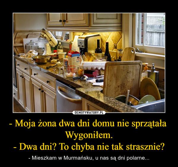 - Moja żona dwa dni domu nie sprzątała Wygoniłem.- Dwa dni? To chyba nie tak strasznie? – - Mieszkam w Murmańsku, u nas są dni polarne...